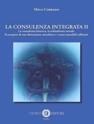 Immagine di La consulenza integrata. Vol. 2: consulenza bioetica, la schizofrenia morale. Il recupero di una dimensione metafisica e i nuovi possibili raffronti
