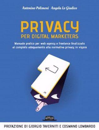Immagine di Privacy per digital marketers. Manuale pratico per web agency e freelance finalizzato al completo adeguamento alla normativa privacy in vigore.