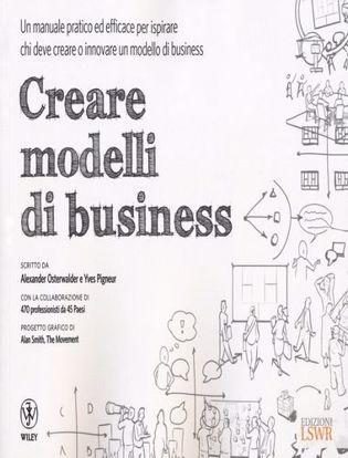 Immagine di Creare modelli di business. Un manuale pratico ed efficace per ispirare chi deve creare o innovare un modello di business