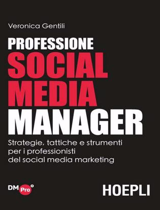 Immagine di Professione Social Media Manager. Strategie, tattiche e strumenti per i professionisti del Social Media Marketing