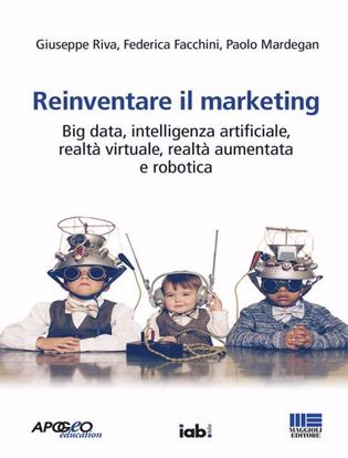 Immagine di Reinventare il marketing. Big data, intelligenza artificiale, realtà virtuale, realtà aumentata e robotica