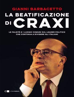 Immagine di La beatificazione di Craxi. Le falsità e i luoghi comuni sul leader politico che continua a dividere gli italiani