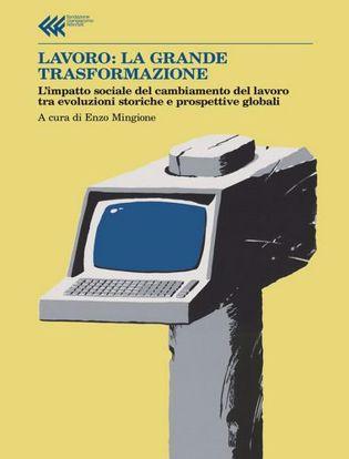 Immagine di Lavoro: la grande trasformazione. L'impatto sociale del cambiamento del lavoro tra evoluzioni storiche e prospettive globali