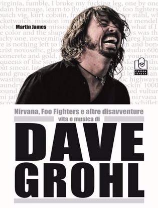 Immagine di Nirvana, Foo Fighters e altre disavventure. Vita e musica di Dave Grohl