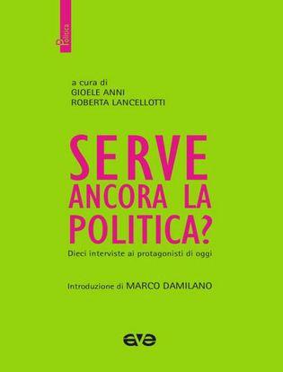 Immagine di Serve ancora la politica? Dieci interviste ai protagonisti di oggi