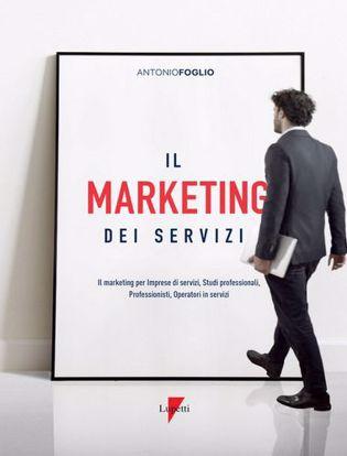 Immagine di Il marketing dei servizi. Il marketing per imprese di servizi, studi professionali, professionisti, operatori in servizi