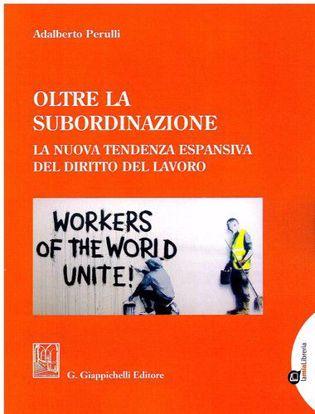 Immagine di Oltre la subordinazione. La nuova tendenza espansiva del diritto del lavoro