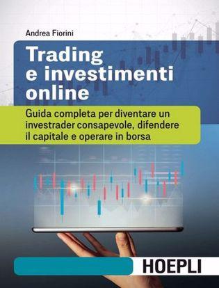 Immagine di Trading e investimenti online. Guida completa per diventare un investrader consapevole, difendere il capitale e operare in borsa