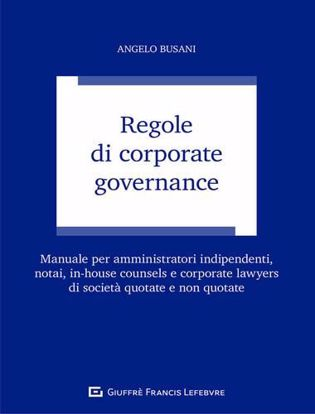 Immagine di Regole di corporate governance. Manuale per amministratori indipendenti, notai, in-house counsels e corporate lawyers di società quotate e non quotyate