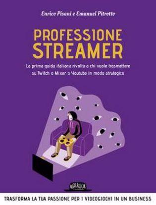Immagine di Professione streamer. La prima guida italiana rivolta a chi vuole trasmettere su Twitch o Mixer o Youtube in modo strategico