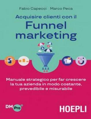 Immagine di Acquisire clienti con il Funnel marketing. Manuale strategico per far crescere la tua azienda in modo costante, prevedibile e misurabile