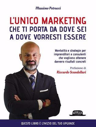 Immagine di L' unico marketing che ti porta da dove sei a dove vorresti essere. Mentalità e strategie per imprenditori e consulenti che vogliono ottenere davvero risultati concreti