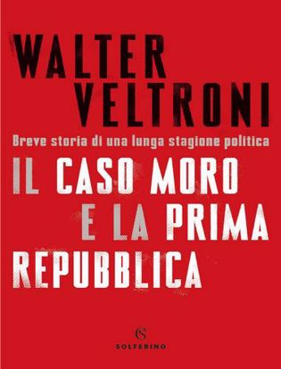 Immagine di Il caso Moro e la Prima Repubblica. Breve storia di una lunga stagione politica