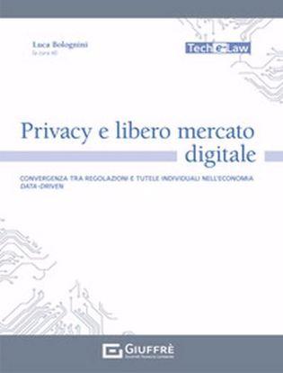 Immagine di Privacy e libero mercato digitale. Convergenza tra regolazioni e tutele individuali nell'economia data-driven
