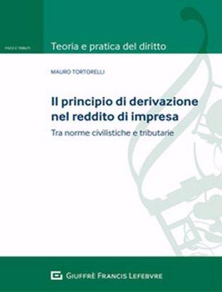 Immagine di Il principio di derivazione nel reddito di impresa. Tra principi civilistici e norme tributarie