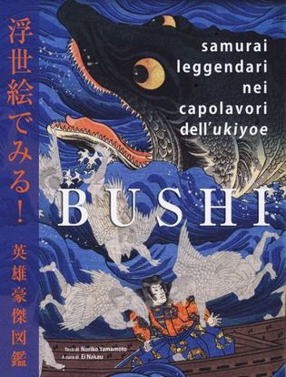 Immagine di Bushi. Samurai leggendari nei capolavori dell'Ukiyoe. Ediz. illustrata